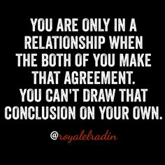 YOU ARE ONLY IN A RELATIONSHIP WHEN THE BOTH OF YOU MAKE THAT AGREEMENT. YOU CAN'T DRAW THAT CONCLUSION ON YOUR OWN.