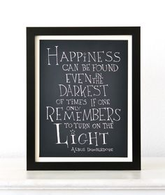 """""""Happiness can be found even in the darkest of times if one only remembers to turn on the light."""""""