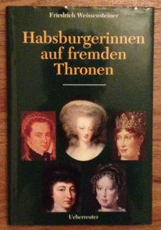 Habsburgerinnen auf fremden Thronen von Friedrich Weissensteiner