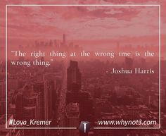"""@Regrann from @lova_kremer - """"The right thing at the wrong tme is the wrong thing."""" Joshua Harris"""