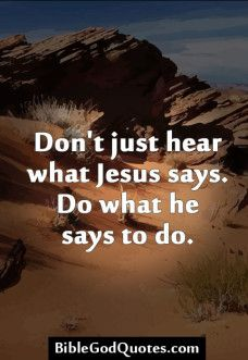 Bible quotes DON'T JUST HEAR WHAT JESUS SAYS, DO WHAT HE SAYS TO DO.
