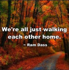 We're all just walking each other home. ~ Ram Dass I saw this on FB yesterday and I just loved it.  What an intriguing answer to the question of 'what are we doing here?' and such a lovely photo of...