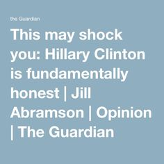 This may shock you: Hillary Clinton is fundamentally honest | Jill Abramson | Opinion | The Guardian