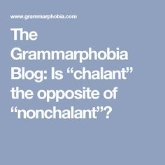 """The Grammarphobia Blog: Is """"chalant"""" the opposite of """"nonchalant""""?"""