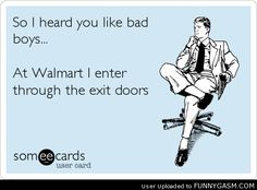 So I heard you like bad boys... at Walmart I enter through the exit doors