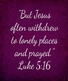Praying in the lonely places is so good.  NOTE that even Jesus had to walk away from the pressures of His daily life and healing crowds in order to have time with His Heavenly Father.  We must do the same.
