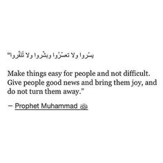 """Narrated Anas bin Malik (ra):  The Prophet (ﷺ) said, """"Make things easy for the people, and do not make it difficult for them, and make them calm (with glad tidings) and do not repulse (them ). Reference : Sahih al-Bukhari 6125 In-book reference : Book 78, Hadith 152 USC-MSA web (English) reference : Vol. 8, Book 73, Hadith 146"""