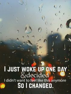 """""""I just woke up one day and decided that I didn't want to feel like this anymore. So I changed."""""""