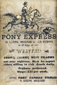 "April 1860 to October 1861 the Pony Express was the fastest way to get your message from the East to the West and back again. The ""young, skinny, wiry fellows"" all had to weigh less than 125 lbs, and had to cover the 1966 miles from St. Joseph, Missouri to Sacramento, California in ten days. They rode across the States of Kansas, Nebraska, Colorado, Wyoming, Utah, Nevada, and California. In October, 1861 the Telegraph Wire was completed to the West Coast and the Pony Express was finished."