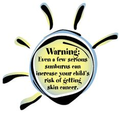 Warning: Even a few serious sunburns can increase your child's risk of getting skin cancer.