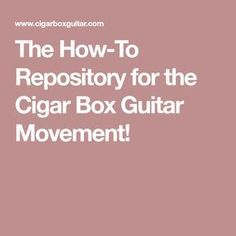 The How-To Repository for the Cigar Box Guitar Movement!