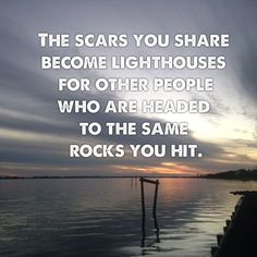 The scars you share become lighthouses for other people who are headed to the same rocks you hit. - Jon Acuff, Stuff Christians Like Good Quotes, Quotes To Live By, Inspirational Quotes, Motivational Sayings, Awesome Quotes, Rose Hill Designs, Collateral Beauty, Out Of Touch, After Life