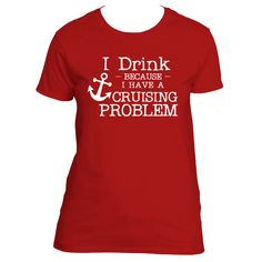 """""""I Drink Because I Have A Cruise Problem"""" T-Shirt"""