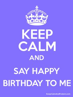 KEEP CALM AND SAY HAPPY BIRTHDAY TO ME Poster