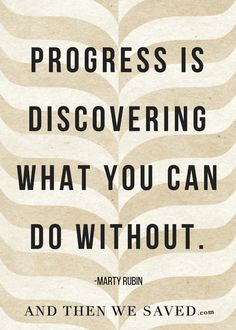 Progress is discovering what you can do with out -Marty Rubin // Powerful Positivity