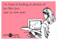 I'm tired of looking at photos of Jon Bon Jovi, said no one ever. Jon Bon Jovi, Man Alive, I Love To Laugh, Of My Life, My Music, Sexy Men, Someecards, Tired, Truths