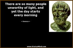 There are so many people unworthy of light, and yet the day starts every morning - Seneca Quotes - StatusMind.com