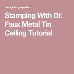 Stamping With Di: Faux Metal Tin Ceiling Tutorial
