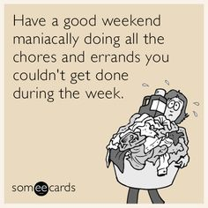 Have a good weekend maniacally doing all the chores and errands you couldn't get done during the week.
