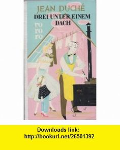Drei Unter Einem Dach/Three Under One Roof [German Edition] Jean Duche ,   ,  , ASIN: B0048MOM9Q , tutorials , pdf , ebook , torrent , downloads , rapidshare , filesonic , hotfile , megaupload , fileserve