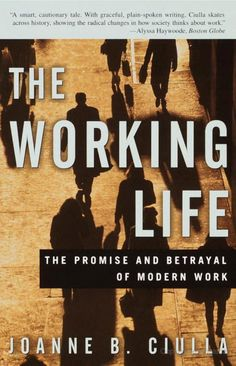 The Working Life: The Promise and Betrayal of Modern Work - Joanne B. Ciulla - Google Books