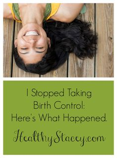 Have you ever considered going off of your birth control? Fertility or otherwise? I just did it and I've never felt better. Here's what happened.