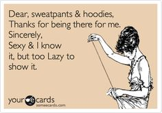 Dear, sweatpants & hoodies, Thanks for being there for me. Sincerely, Sexy & I know it, but too Lazy to show it.
