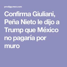 Confirma Giuliani, Peña Nieto le dijo a Trump que México no pagaría por muro