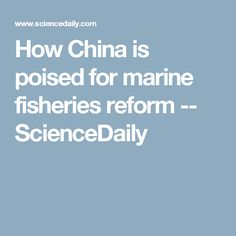 How China is poised for marine fisheries reform -- ScienceDaily