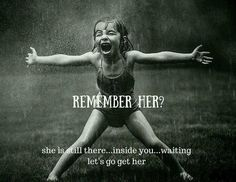 Remember her????...she's still in there....inside you....waiting...let's go get her!  You go girl, don't ever stop!
