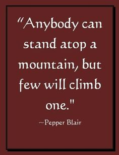 Climb a Mountain, picture quote by Pepper Blair Words Quotes, Wise Words, Me Quotes, Motivational Quotes, Inspirational Quotes, Sayings, Career Quotes, Wisdom Quotes, Photo Quotes