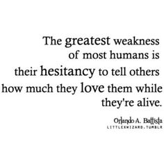 """The greatest weakness of most humans is their hesitancy to tell others how much they love them while they're alive"" #quote"