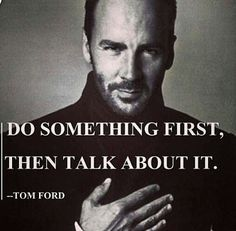 don't talk about what you're going to do, just do it, then talk about it.