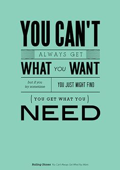 You can't always get what you want, but if you try sometime you just might find (you get what you) need.
