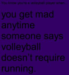 you get mad anytime someone says volleyball doesn't require running