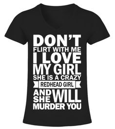 Dont Flirt With Me I Love My Girl She Is A Crazy Redhead Girl And She Will Murder You