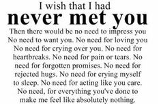 i wish that i had never met you.