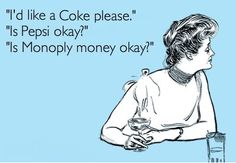 Ask for coke they only have Pepsi but ask for Pepsi and they'll have Coke!!! Works everytime!