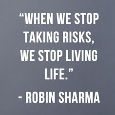 When we stop taking risks, we stop living life.