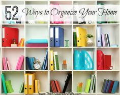 52 Ways to Organize Your Home - Great tips for every room, all year long!