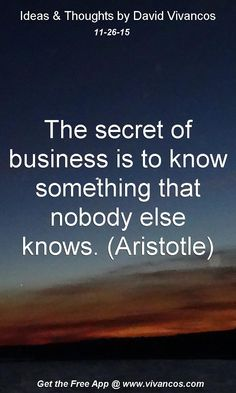 The secret of business is to know something that nobody else knows. (Aristotle) [November 26th 2015] https://www.youtube.com/watch?v=3kOPshEmda0