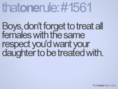Boys~ Treat females the way you would want others to treat your daughter~ With respect