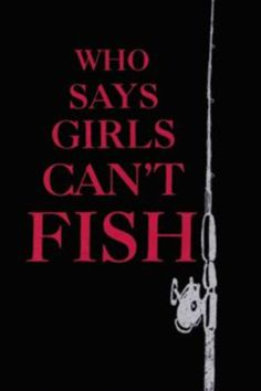 That is so wrong. My whole family as a kid fished. (Including Mom). Each of my girlfriends tried fishing when we were growing up and My Wife is better at it than me. Teach your Daughter to fish and she will always go with you, especially when you get old.