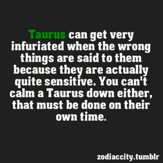 #Taurus can get very infuriated when the wrong things are said to them because they are actually quite sensitive. You can't call me Taurus down either, that must be done on their own time.