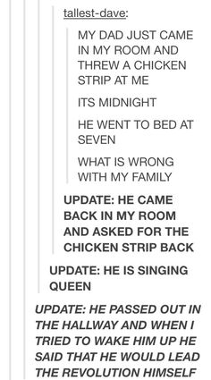 lol what. First, Why were you still up at midnight? (NVM you're a night blogger) Second, why didn't you eat the chicken strip? Third, CAN I JOIN YOUR FAMILY?!! ~Aki Drunk Tumblr, Tumblr Funny, Chicken Strips, The Funny, Really Funny, Funny Cute, Hilarious, Tumblr Stuff, Best Of Tumblr