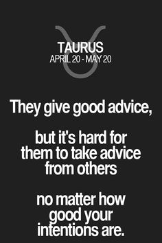They give good advice, but it's hard for them to take advice from others no matter how good your intentions are. Taurus | Taurus Quotes | Taurus Zodiac Signs