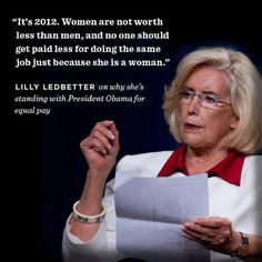 Lilly Ledbetter. A strong, southern woman and activist who fights for equal pay for women. The Lilly Ledbetter Fair Pay Act is named after this great lady.