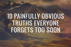 10 Painfully Obvious Truths Everyone Forgets Too Soon  via Live Learn Evolve