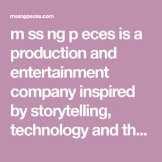 m ss ng p eces is a production and entertainment company inspired by storytelling, technology and the limitless potential of the web.