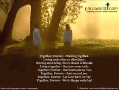 Together, Forever.. Walking together. Loving each other so effortlessly. Sharing and caring, we're closest of friends. Always together – Our love never ends. Together, Forever – Our hearts are so true. Together, Forever – Just me and you. Together, Forever – Let Love have its way. Together, Forever – We're Happy each day!